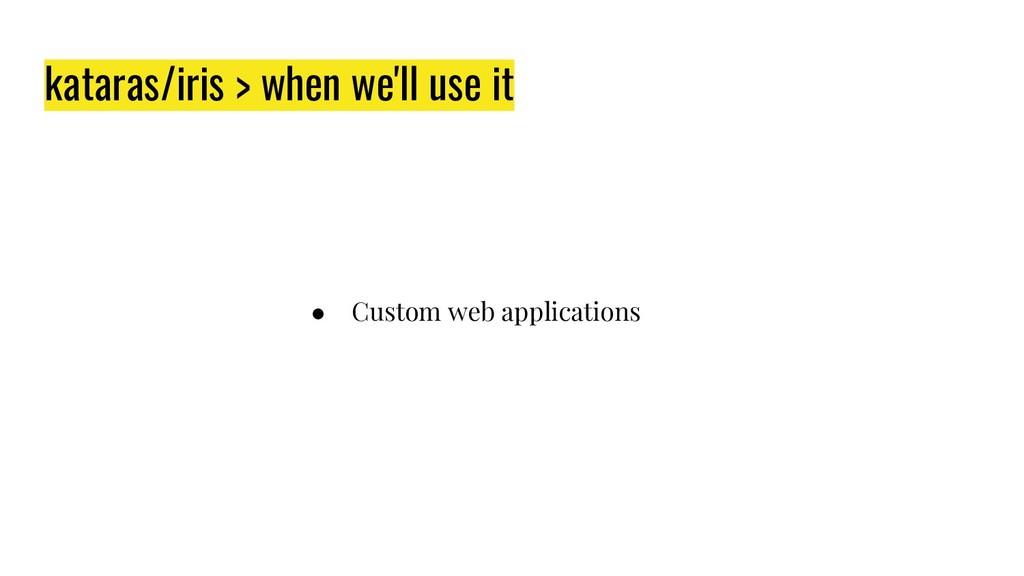 kataras/iris > when we'll use it ● Custom web a...