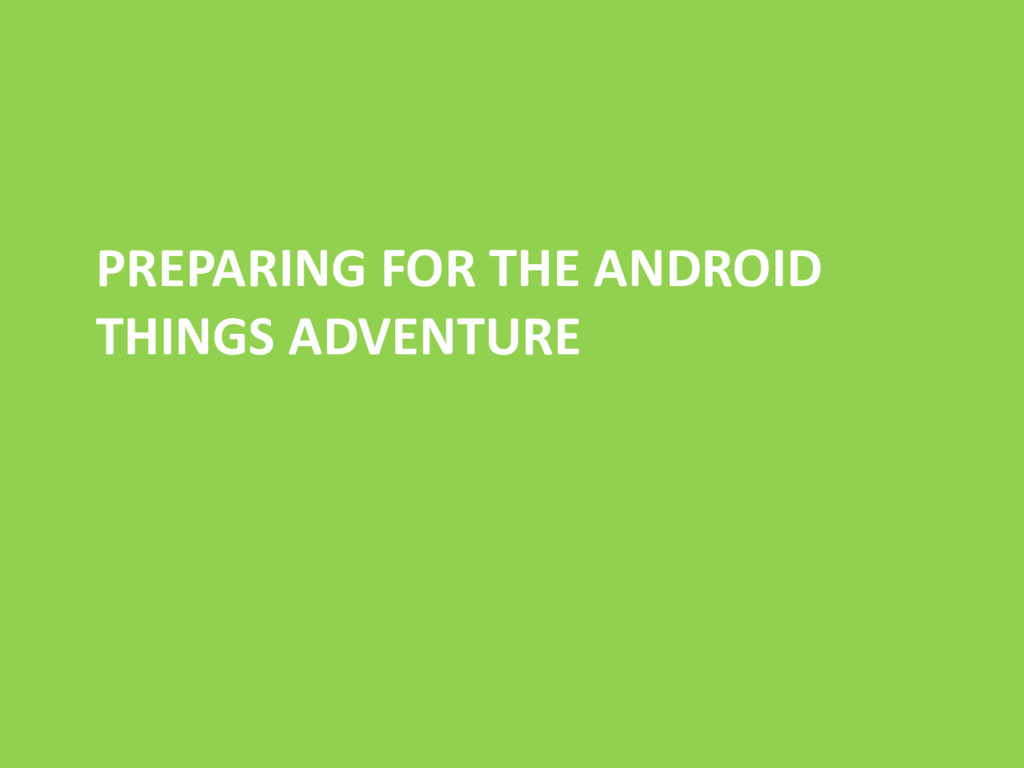 PREPARING FOR THE ANDROID THINGS ADVENTURE