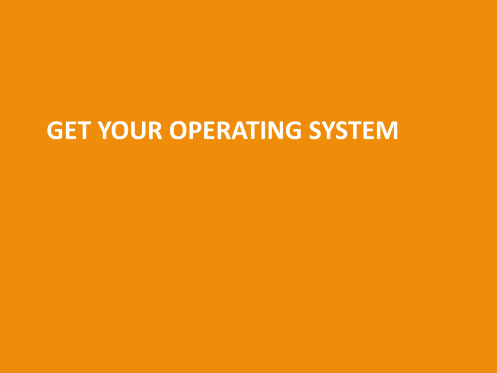 GET YOUR OPERATING SYSTEM