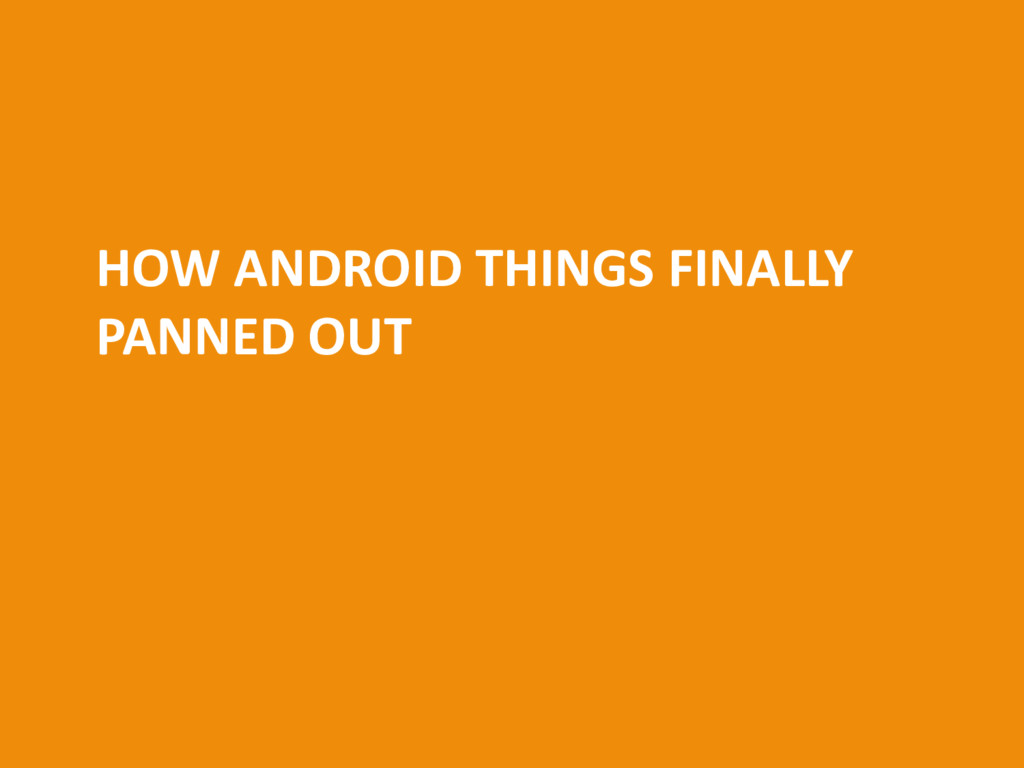 HOW ANDROID THINGS FINALLY PANNED OUT