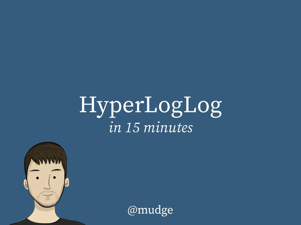 HyperLogLog in 15 minutes @mudge