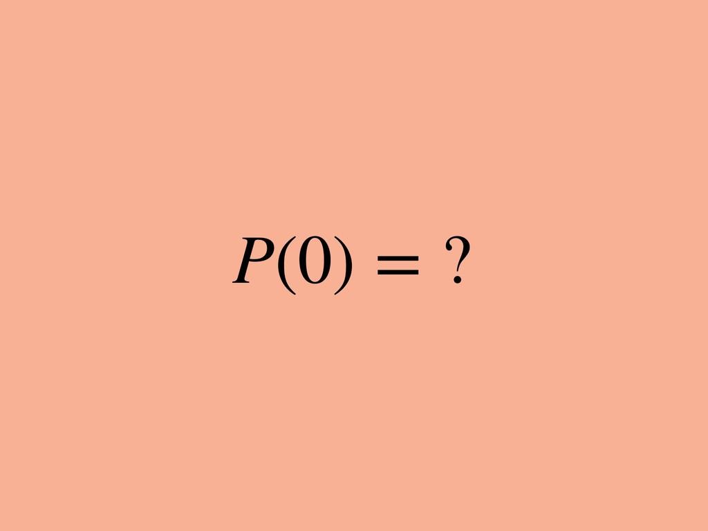P(0) = ?