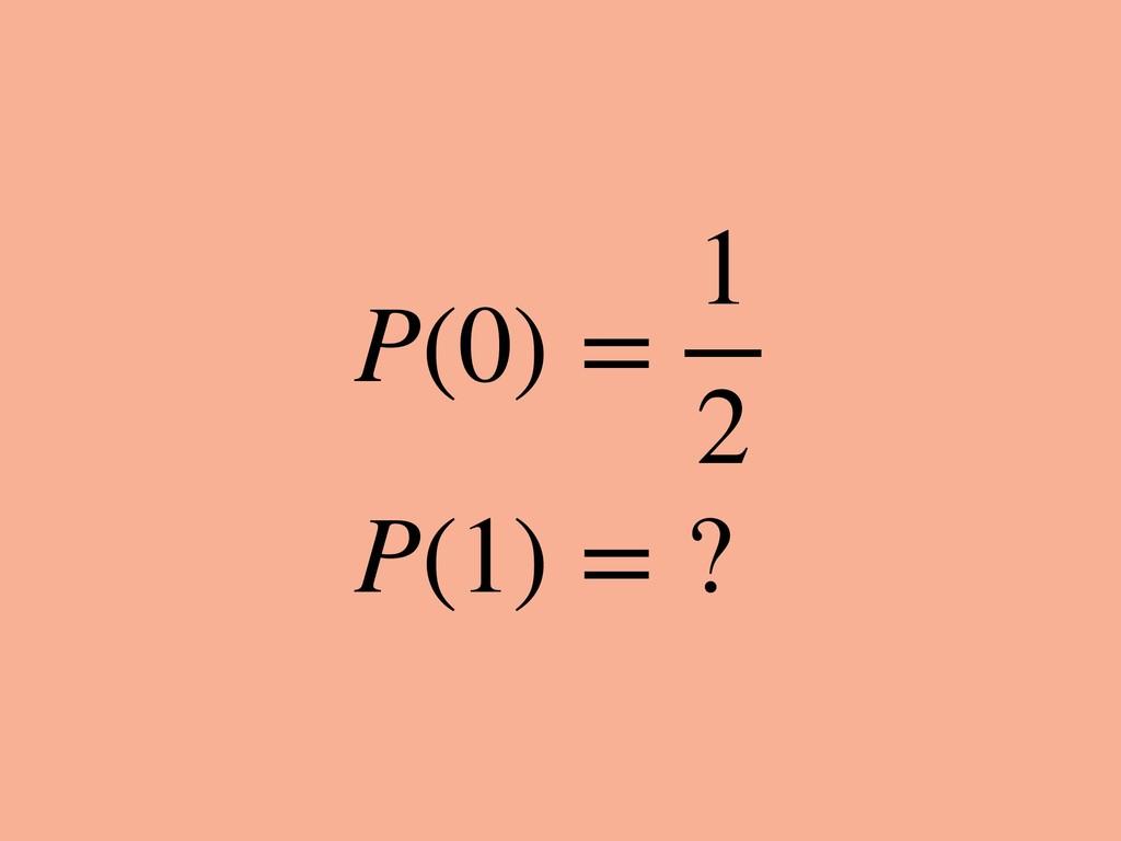 P(0) = 1 2 P(1) = ?