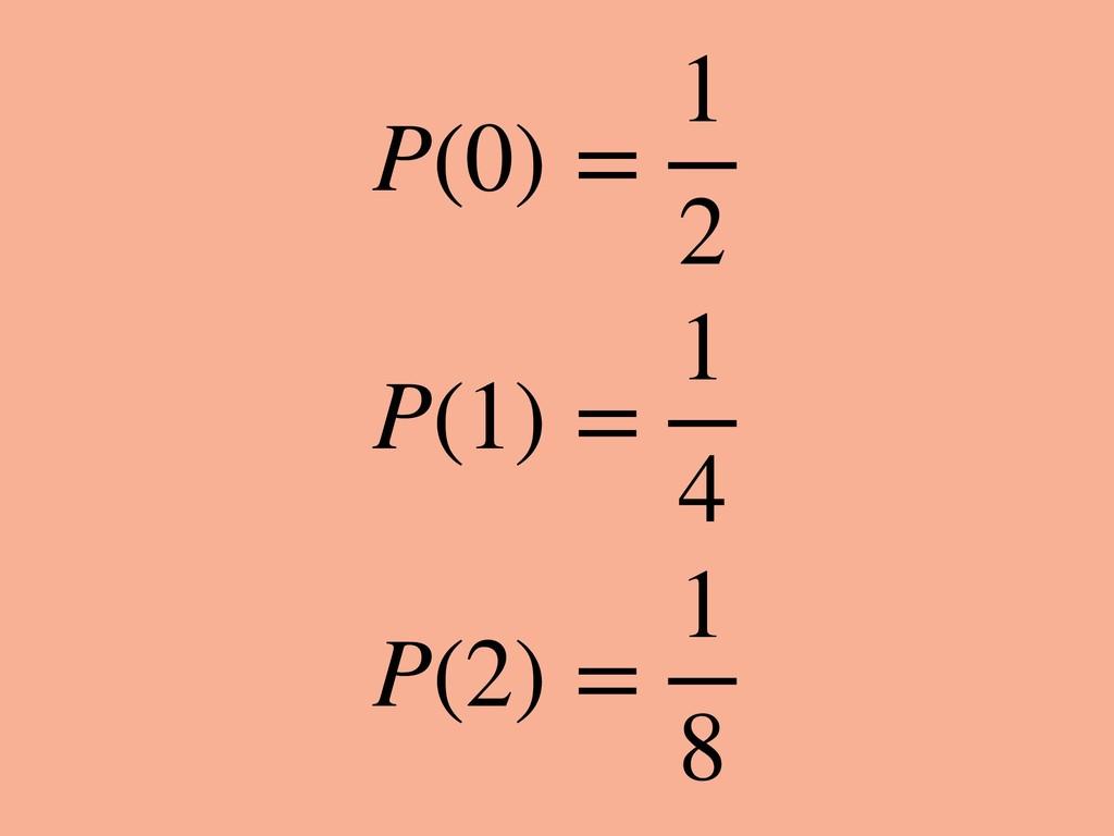 P(0) = 1 2 P(1) = 1 4 P(2) = 1 8