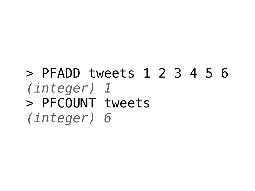 > PFADD tweets 1 2 3 4 5 6 (integer) 1 > PFCOUN...