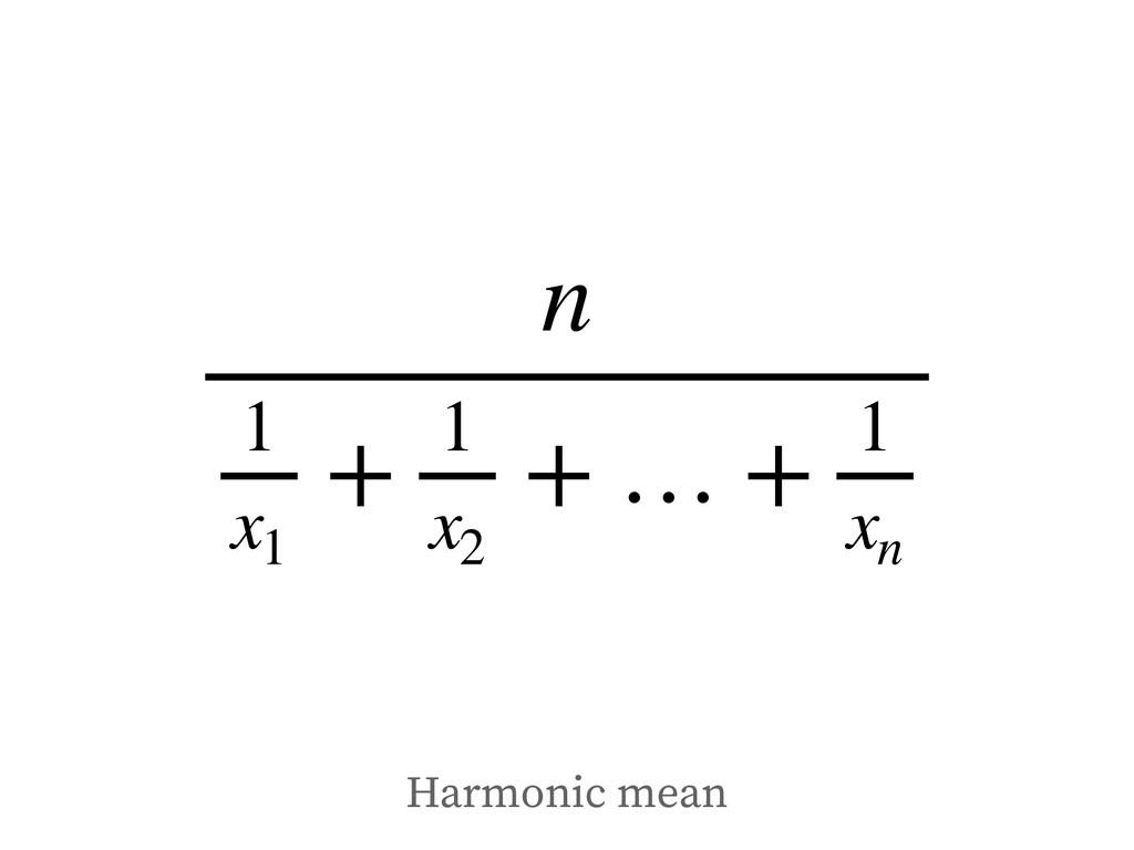 n 1 x1 + 1 x2 + … + 1 xn Harmonic mean
