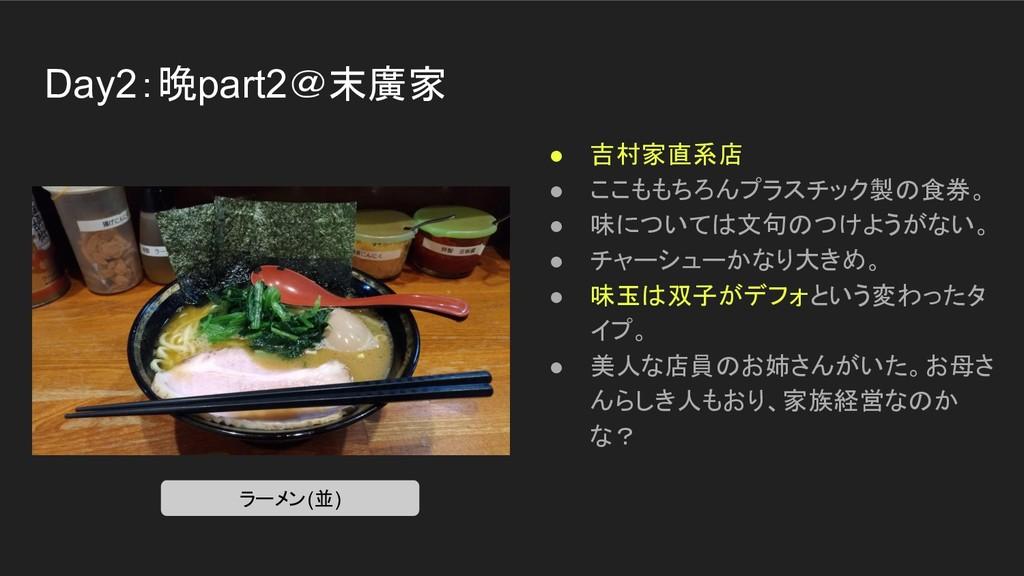 Day2:晩part2@末廣家 ● 吉村家直系店 ● ここももちろんプラスチック製の食券。 ●...