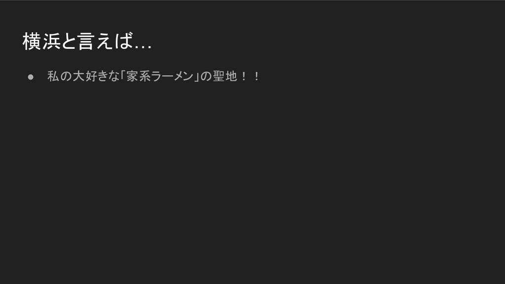 横浜と言えば… ● 私の大好きな「家系ラーメン」の聖地!!