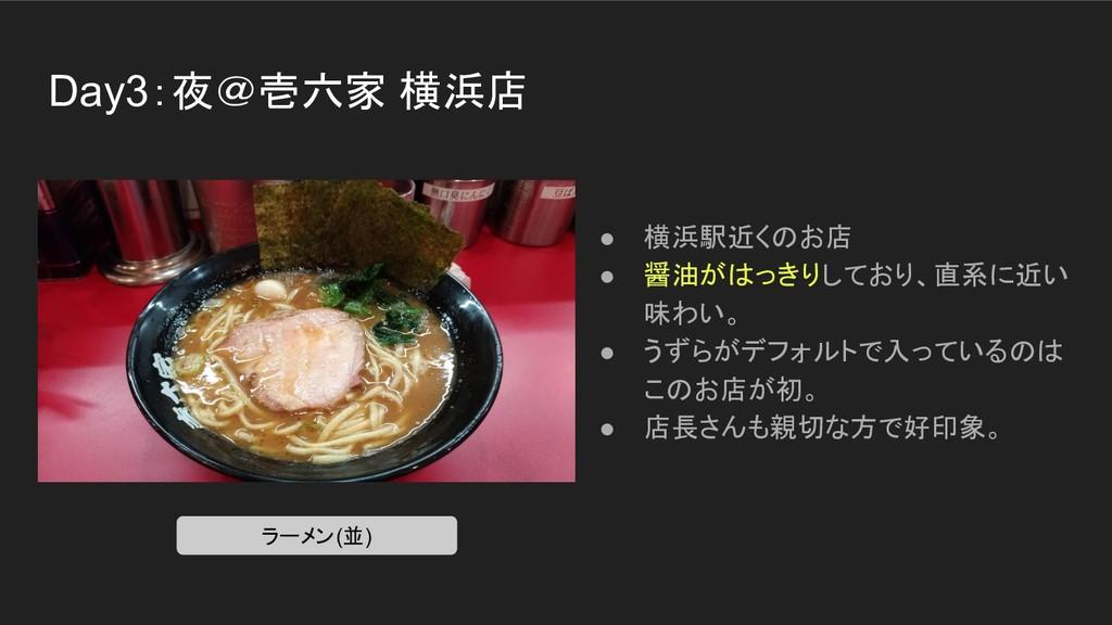 Day3:夜@壱六家 横浜店 ● 横浜駅近くのお店 ● 醤油がはっきりしており、直系に近い 味...