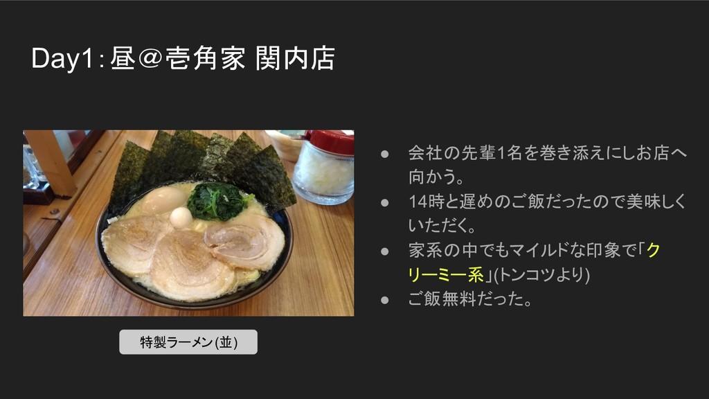Day1:昼@壱角家 関内店 ● 会社の先輩1名を巻き添えにしお店へ 向かう。 ● 14時と遅...