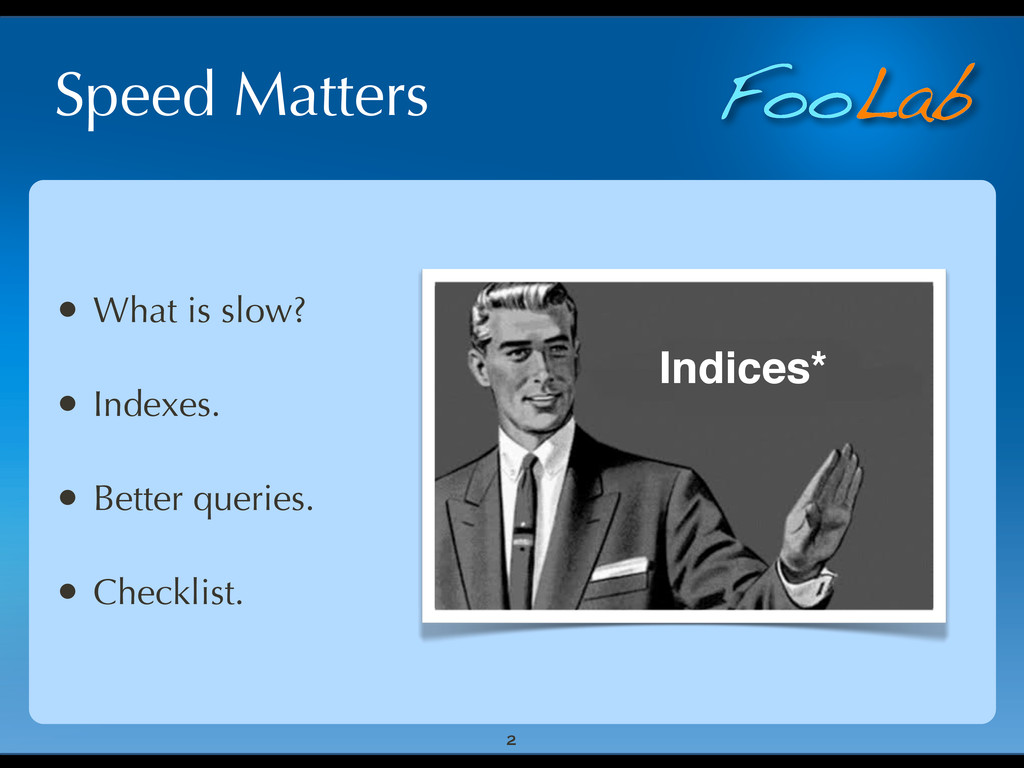 FooLab Speed Matters • What is slow? • Indexes....