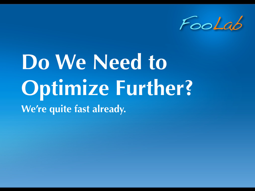 FooLab Do We Need to Optimize Further? We're qu...