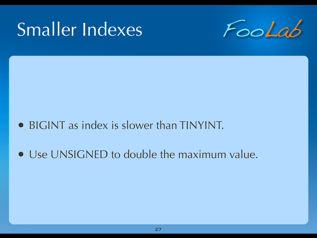 FooLab Smaller Indexes 27 • BIGINT as index is ...