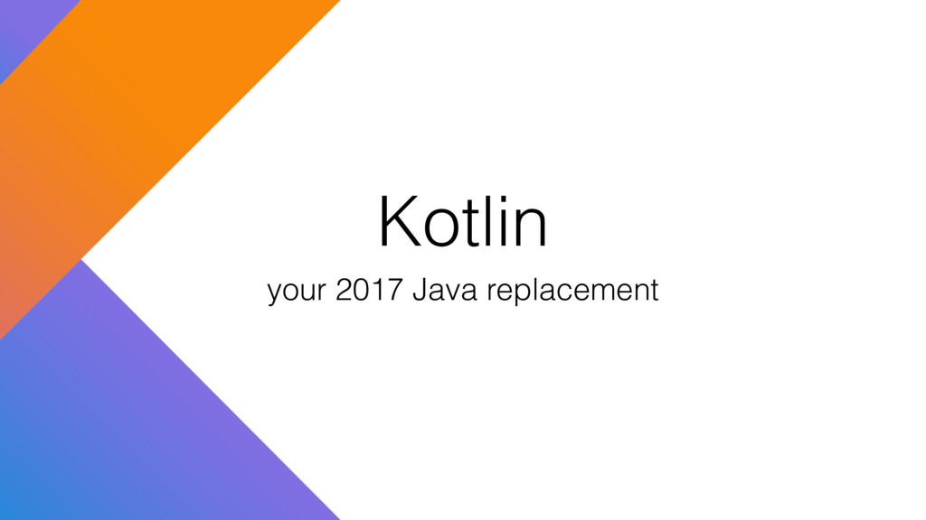 Kotlin your 2017 Java replacement