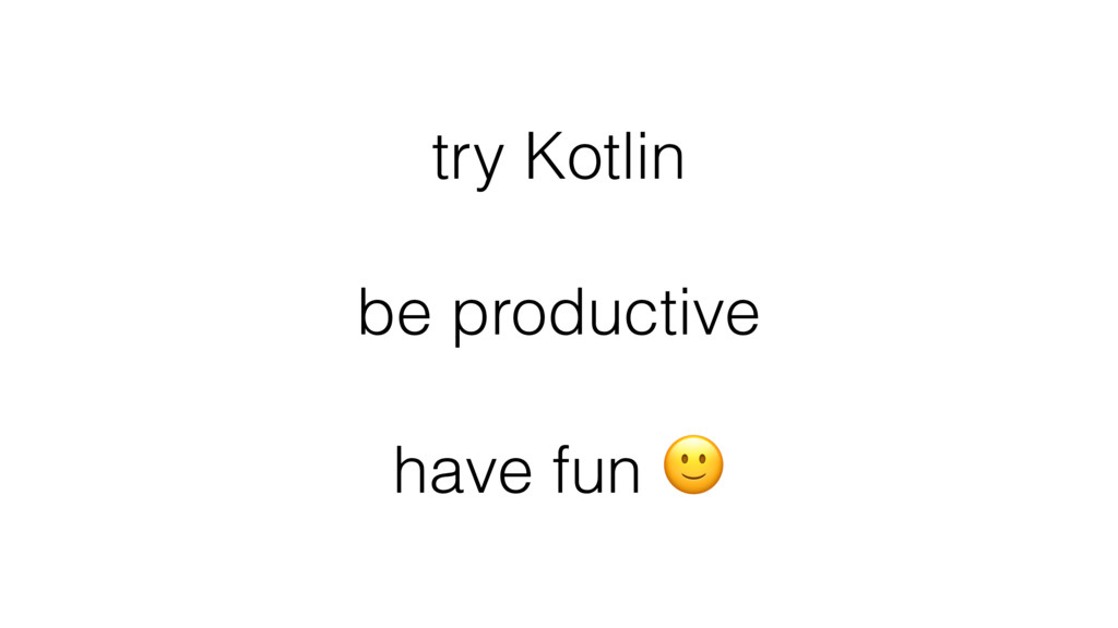 try Kotlin be productive have fun