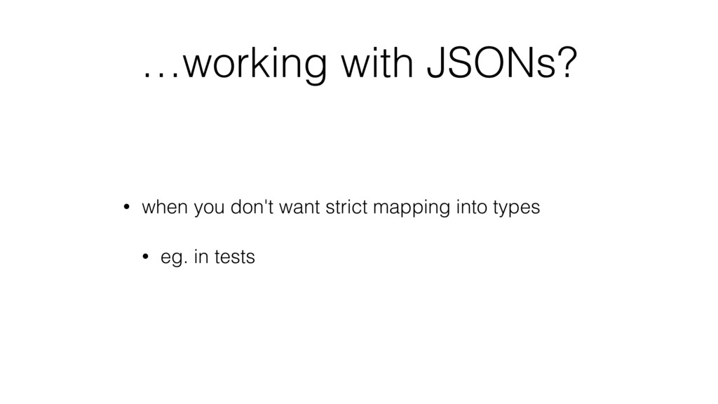 …working with JSONs? • when you don't want stri...
