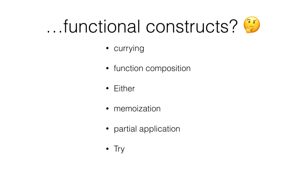 …functional constructs?  • currying • function ...