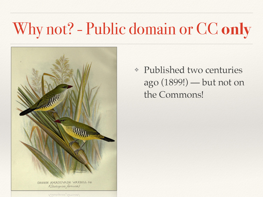 Why not? - Public domain or CC only ❖ Published...