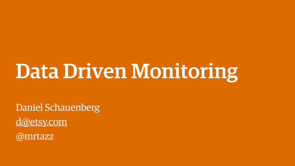 Data Driven Monitoring Daniel Schauenberg d@ets...