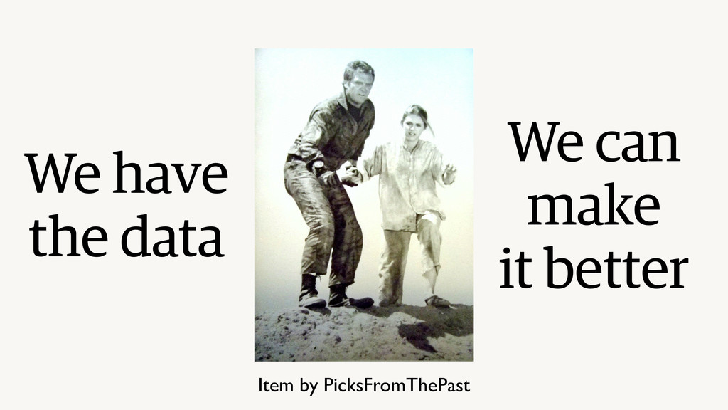 We have the data We can make it better Item by ...
