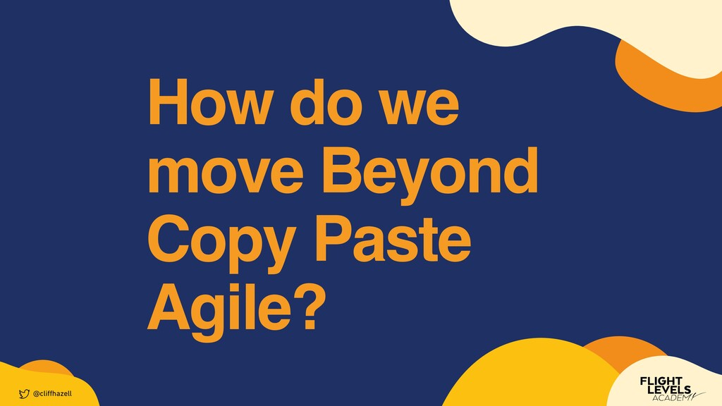 How do we move Beyond    Copy Paste Agile? @cli...