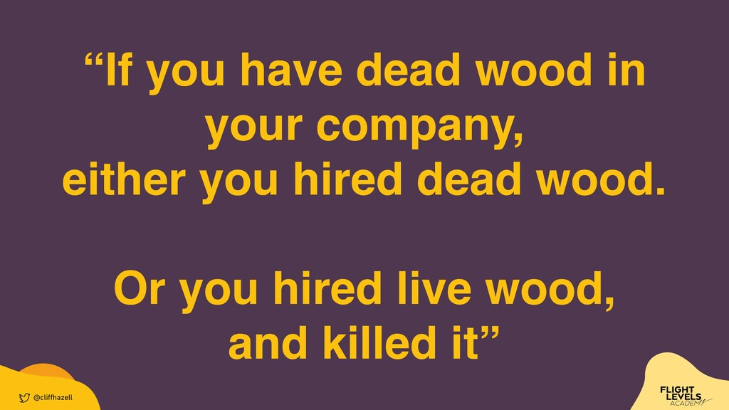 """""""If you have dead wood in your company,    eith..."""