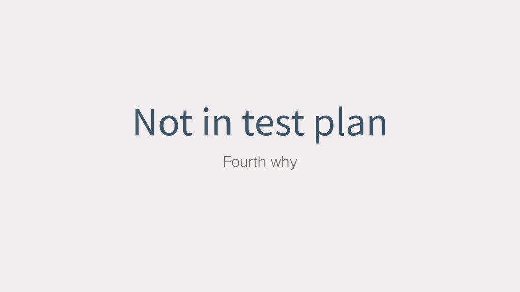 Not in test plan Fourth why