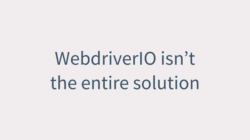 WebdriverIO isn't the entire solution