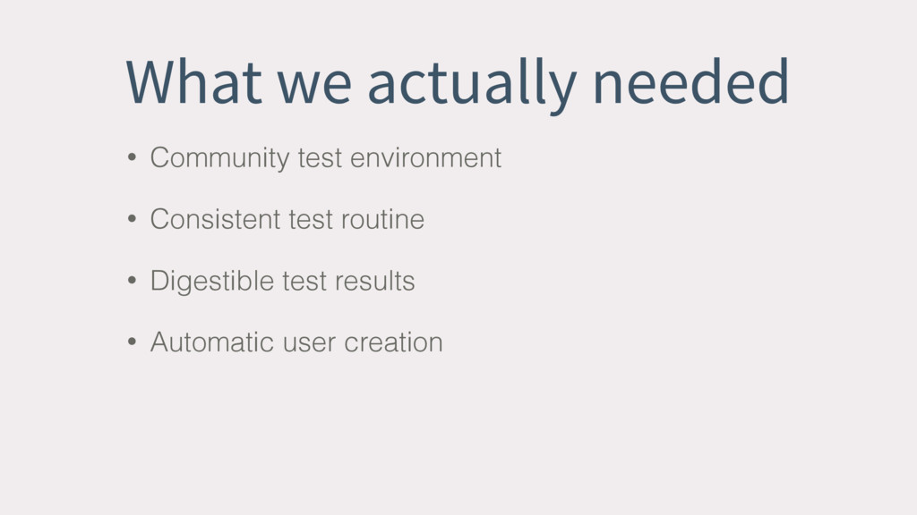 What we actually needed • Community test enviro...