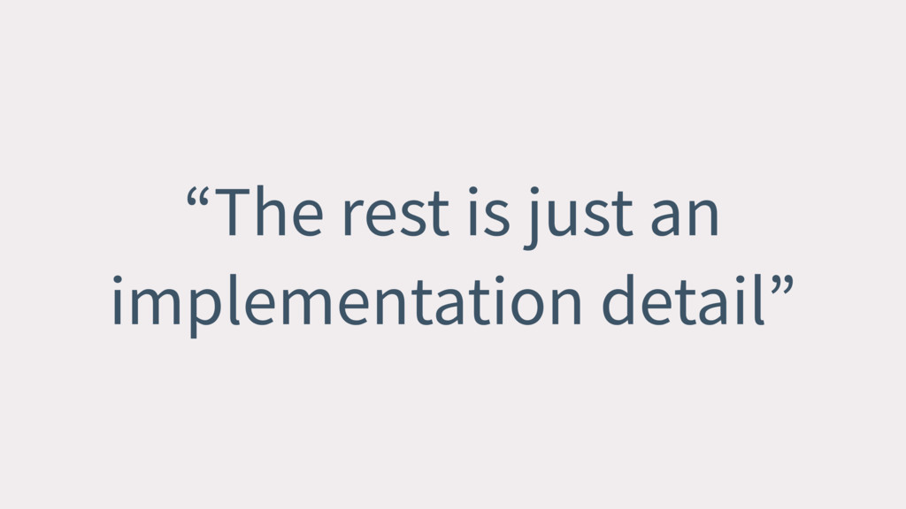 """The rest is just an implementation detail"""