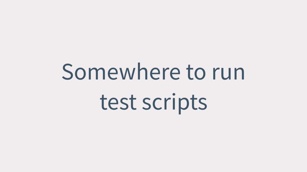 Somewhere to run test scripts