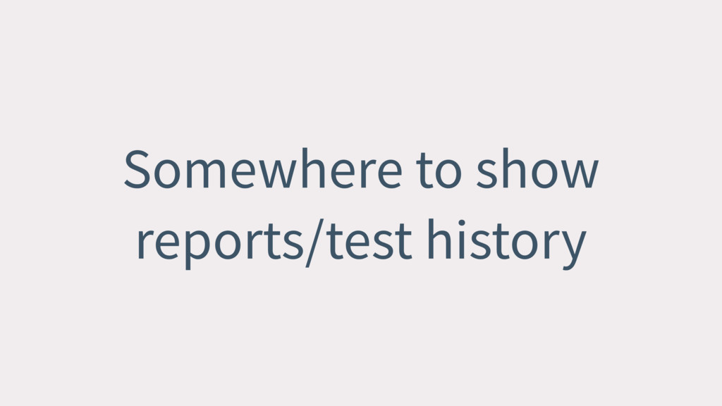 Somewhere to show reports/test history