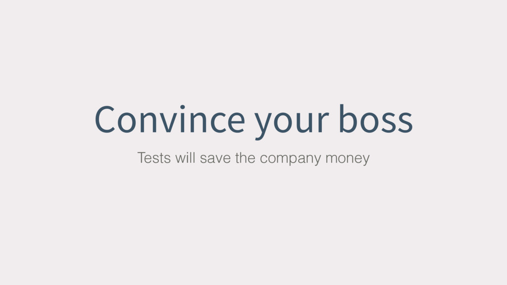 Convince your boss Tests will save the company ...
