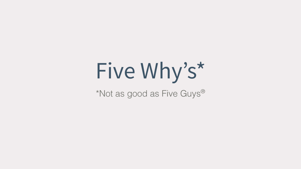 Five Why's* *Not as good as Five Guys®