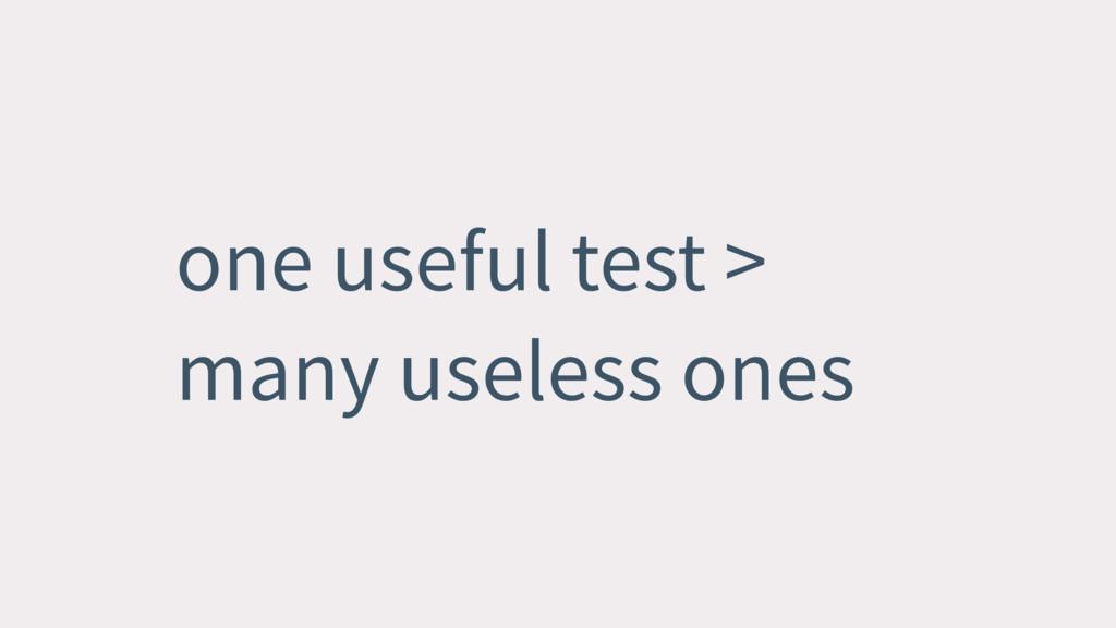one useful test > many useless ones