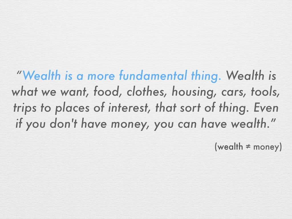 """""""Wealth is a more fundamental thing. Wealth is ..."""