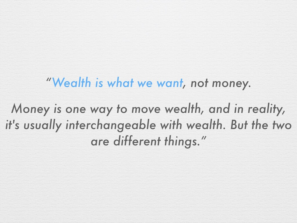 """""""Wealth is what we want, not money. Money is on..."""
