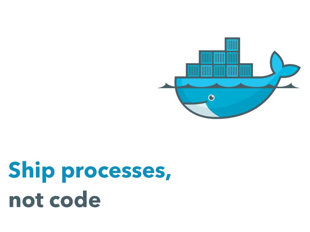 Ship processes, not code