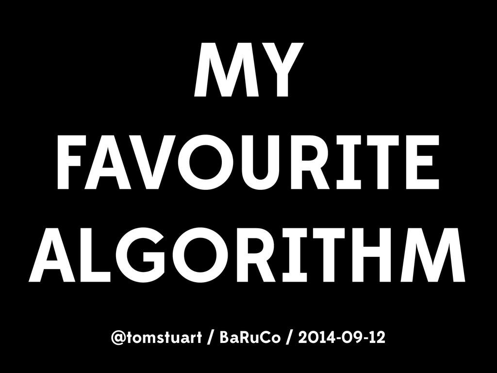 MY FAVOURITE ALGORITHM @tomstuart / BaRuCo / 20...