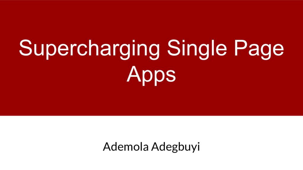 Supercharging Single Page Apps Ademola Adegbuyi