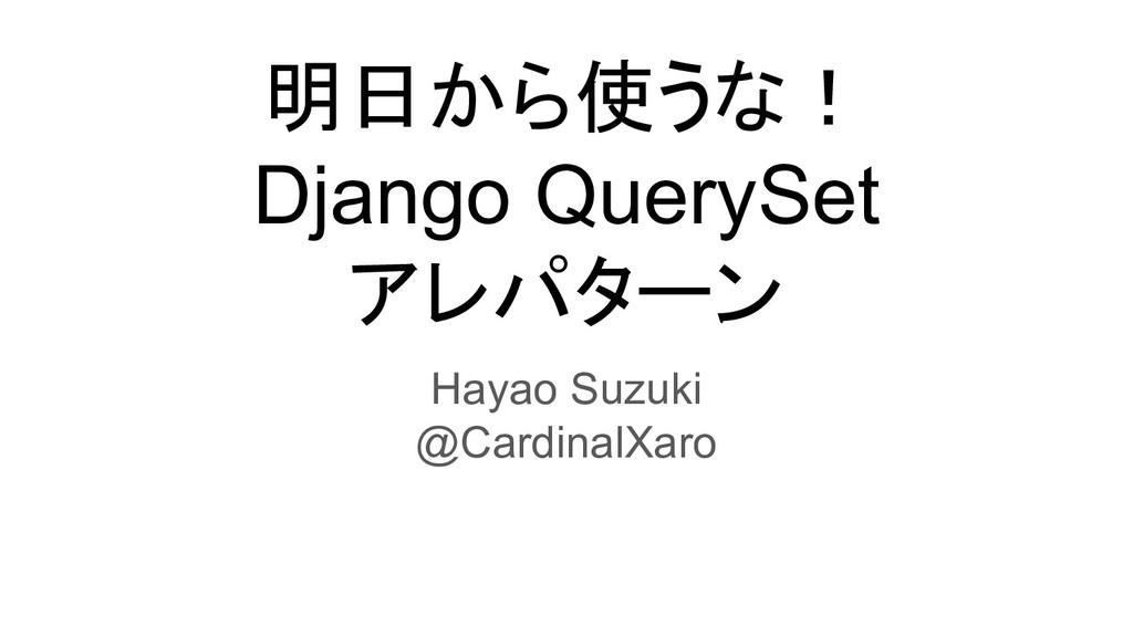 明日から使うな! Django QuerySet アレパターン Hayao Suzuki @C...