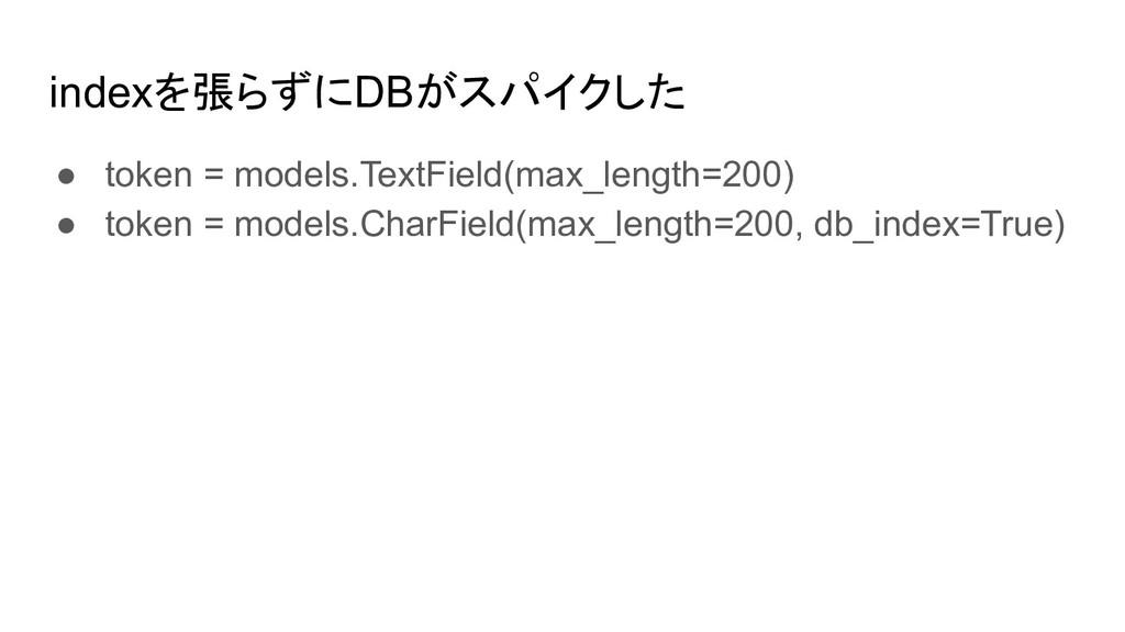 indexを張らずにDBがスパイクした ● token = models.TextField(...