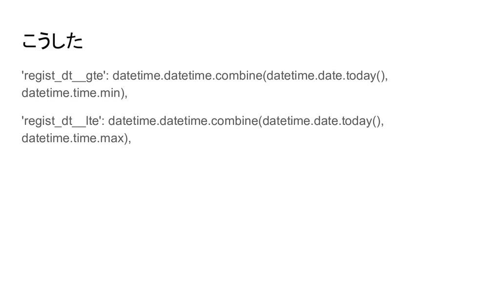 こうした 'regist_dt__gte': datetime.datetime.combin...