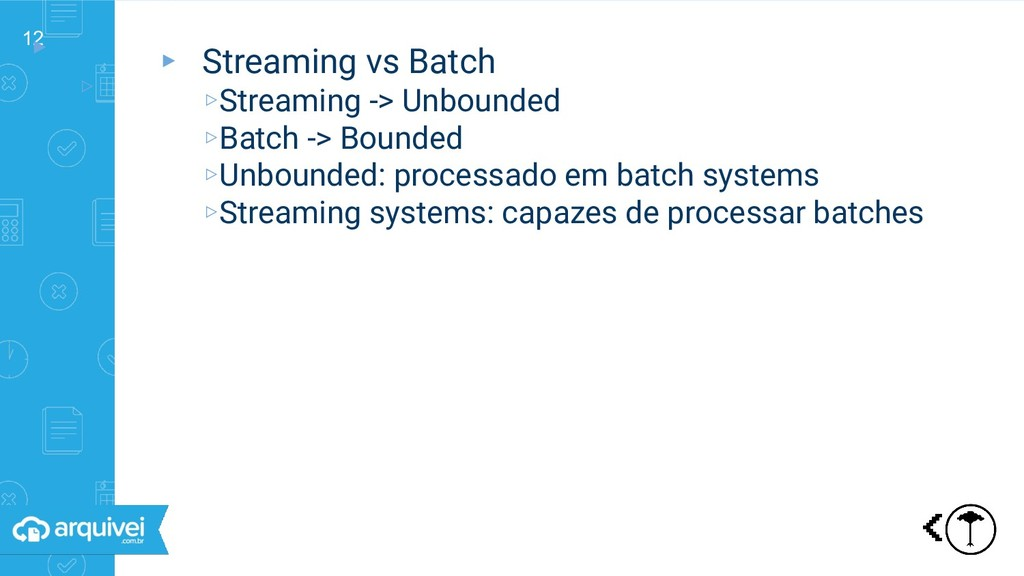 12 ▸ ▹ Streaming vs Batch ▸ Streaming vs Batch ...