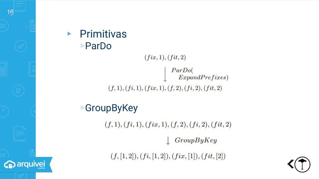 16 ▸ ▹ Primitivas ▸ Primitivas ▹ParDo ▹GroupByK...