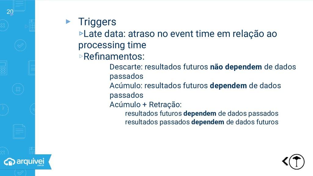 20 ▸ ▹ Triggers ▸ Triggers ▹Late data: atraso n...