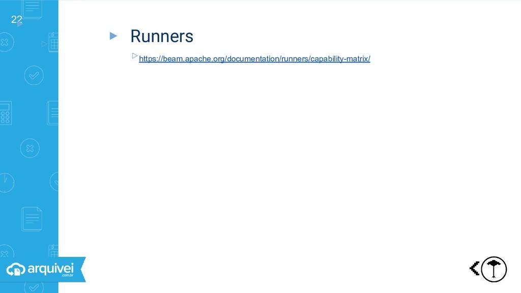 22 ▸ ▹ Triggers ▸ Runners ▹https://beam.apache....