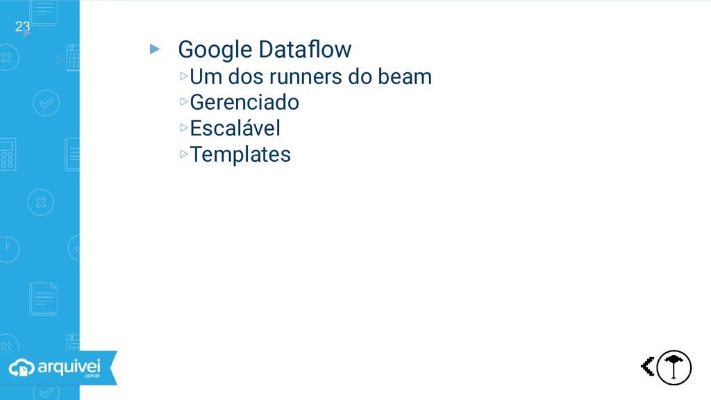 23 ▸ ▹ Triggers ▸ Google Dataflow ▹Um dos runner...