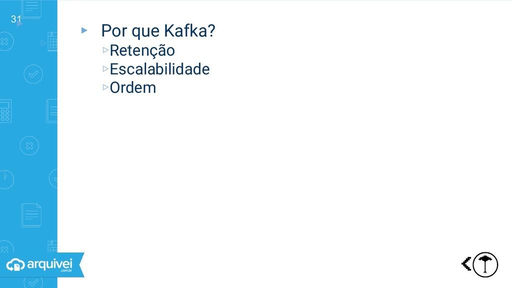 31 ▸ ▹ Por que Kafka? ▸ Por que Kafka? ▹Retençã...