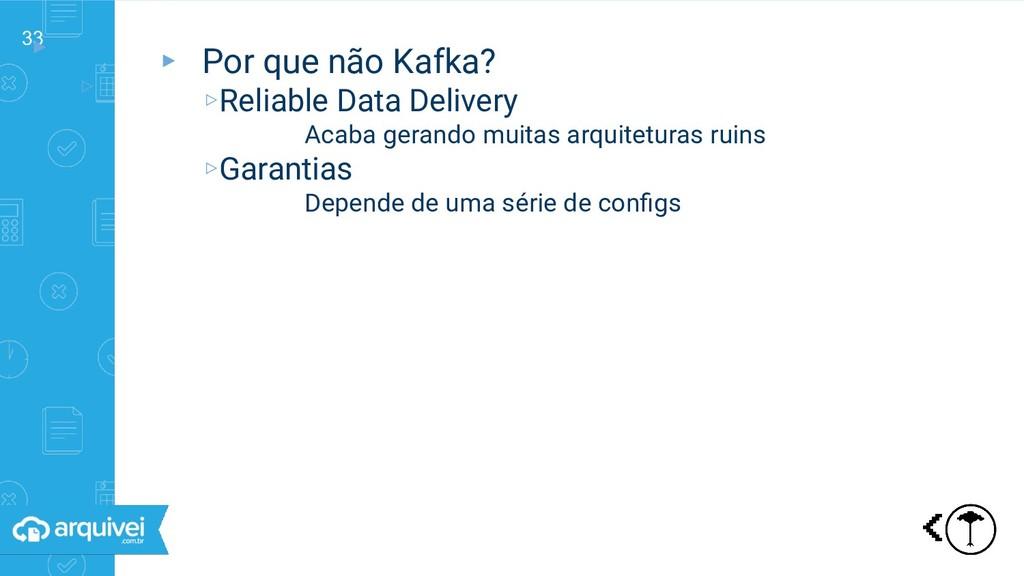 33 ▸ ▹ Por que não Kafka? ▸ Por que não Kafka? ...